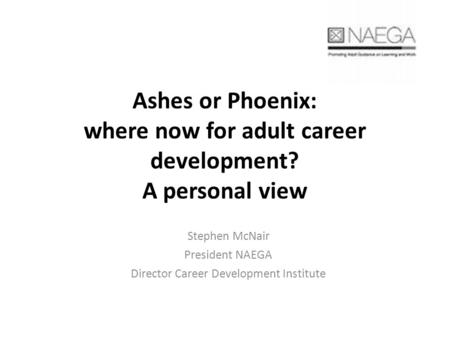 Ashes or Phoenix: where now for adult career development? A personal view Stephen McNair President NAEGA Director Career Development Institute.
