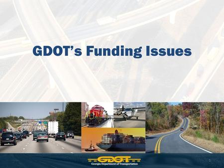 GDOT's Funding Issues 1. GDOT Fund Sources Federal Funds (FHWA, FTA, FAA) State Motor Fuel Taxes (restricted to roads/bridges) State General Funds (we.