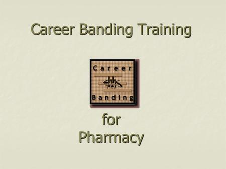 Career Banding Training for Pharmacy. Objectives Understand the basic structure of career banding Understand the basic structure of career banding Understand.