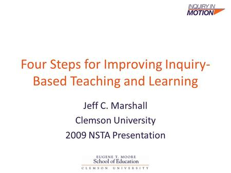Four Steps for Improving Inquiry- Based Teaching and Learning Jeff C. Marshall Clemson University 2009 NSTA Presentation.