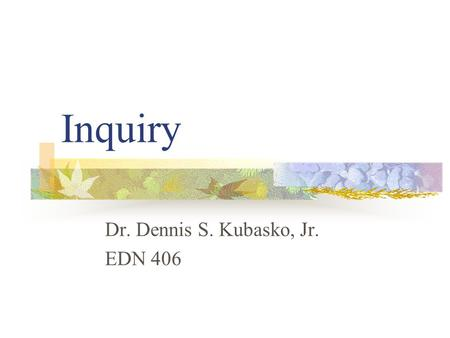 Inquiry Dr. Dennis S. Kubasko, Jr. EDN 406. Position Statement Teaching through Inquiry is but one process to engage our students A powerful tool! Question.