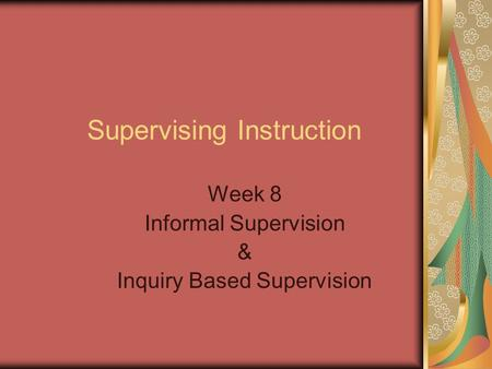 Supervising Instruction Week 8 Informal Supervision & Inquiry Based Supervision.
