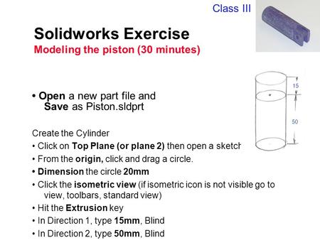 Solidworks Exercise Modeling the piston (30 minutes) Open a new part file and Save as Piston.sldprt Create the Cylinder Click on Top Plane (or plane 2)