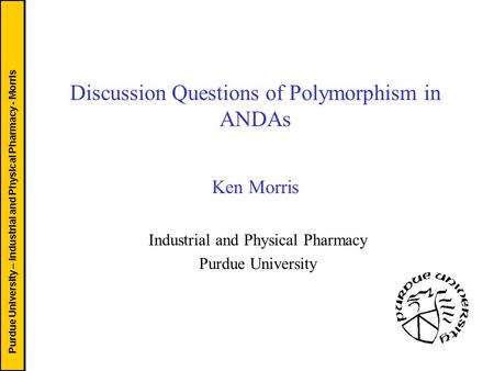 Purdue University – Industrial and Physical Pharmacy - Morris Discussion Questions of Polymorphism in ANDAs Ken Morris Industrial and Physical Pharmacy.