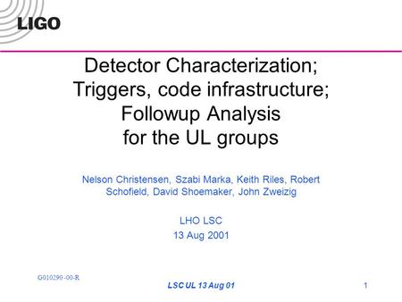 G010290 -00-R LSC UL 13 Aug 011 Detector Characterization; Triggers, code infrastructure; Followup Analysis for the UL groups Nelson Christensen, Szabi.