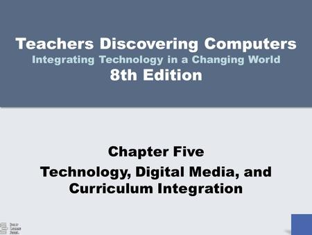 Teachers Discovering Computers Integrating Technology in a Changing World 8th Edition Chapter Five Technology, Digital Media, and Curriculum Integration.