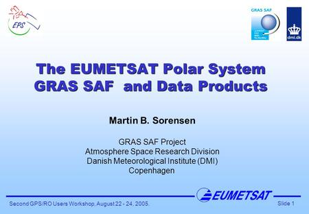 Slide 1 Second GPS/RO Users Workshop, August 22 - 24, 2005. The EUMETSAT Polar System GRAS SAF and Data Products Martin B. Sorensen GRAS SAF Project Atmosphere.