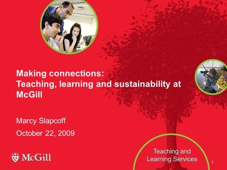 1 Making connections: Teaching, learning and sustainability at McGill Marcy Slapcoff October 22, 2009.