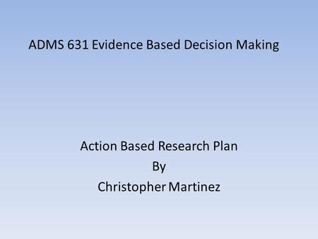 ADMS 631 Evidence Based Decision Making Action Based Research Plan By Christopher Martinez.
