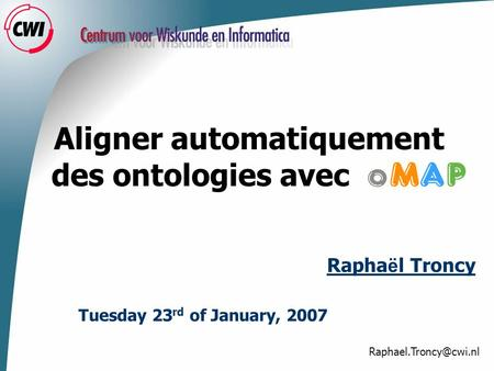 Aligner automatiquement des ontologies avec Tuesday 23 rd of January, 2007 Rapha ë l Troncy.