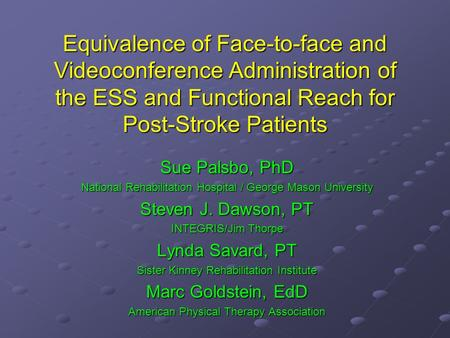 Equivalence of Face-to-face and Videoconference Administration of the ESS and Functional Reach for Post-Stroke Patients Sue Palsbo, PhD National Rehabilitation.