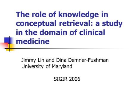 The role of knowledge in conceptual retrieval: a study in the domain of clinical medicine Jimmy Lin and Dina Demner-Fushman University of Maryland SIGIR.
