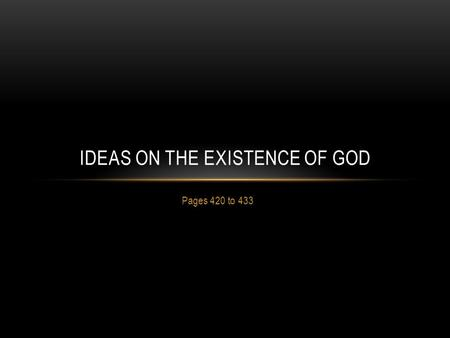 Pages 420 to 433 IDEAS ON THE EXISTENCE OF GOD. PHILOSOPHIC REASONING ABOUT GOD There is value in discussing God's existence Three basic positions: Teleological.