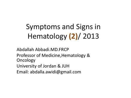 Symptoms and Signs in Hematology (2)/ 2013 Abdallah Abbadi.MD.FRCP Professor of Medicine,Hematology & Oncology University of Jordan & JUH