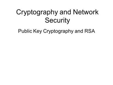 Cryptography and Network Security Public Key Cryptography and RSA.
