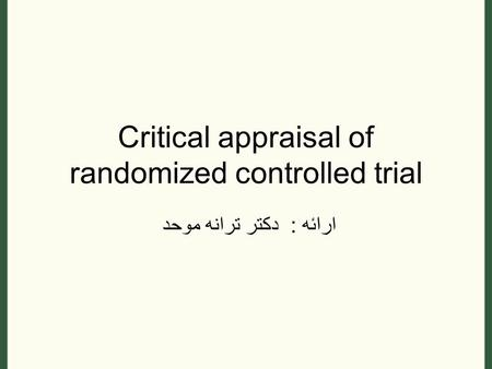 Critical appraisal of randomized controlled trial ارائه : دکتر ترانه موحد.