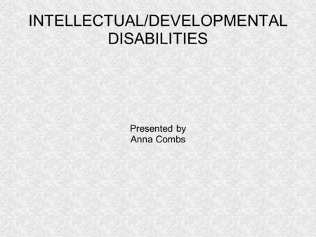 INTELLECTUAL/DEVELOPMENTAL DISABILITIES Presented by Anna Combs.