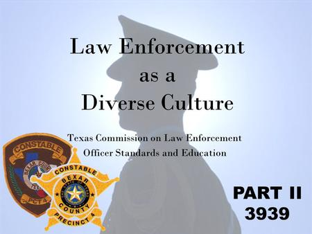 Law Enforcement as a Diverse Culture Texas Commission on Law Enforcement Officer Standards and Education PART II 3939.