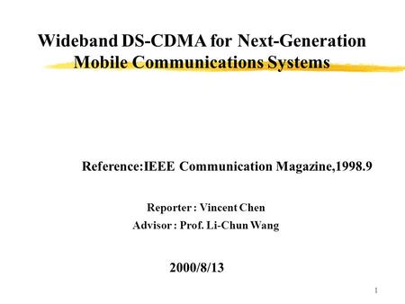 1 Wideband DS-CDMA for Next-Generation Mobile Communications Systems Reporter : Vincent Chen Advisor : Prof. Li-Chun Wang 2000/8/13 Reference:IEEE Communication.