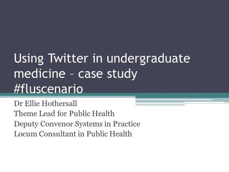 Using Twitter in undergraduate medicine – case study #fluscenario Dr Ellie Hothersall Theme Lead for Public Health Deputy Convenor Systems in Practice.