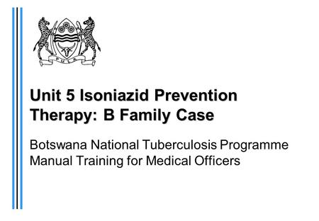 Unit 5 Isoniazid Prevention Therapy: B Family Case Botswana National Tuberculosis Programme Manual Training for Medical Officers.