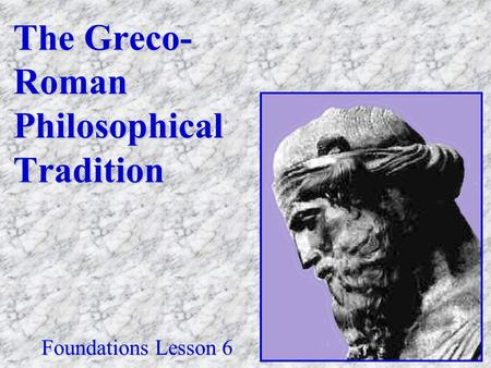 The Greco- Roman Philosophical Tradition Foundations Lesson 6.