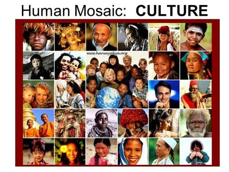 Human Mosaic: CULTURE. I. Culture – total knowledge, attitude and behaviors shared by and passed on by members of a group (a groups way of life) A. Culture.