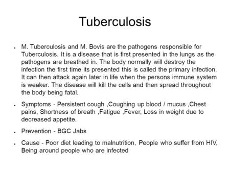 Tuberculosis ● M. Tuberculosis and M. Bovis are the pathogens responsible for Tuberculosis. It is a disease that is first presented in the lungs as the.