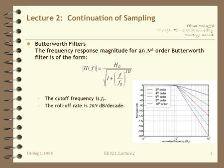 EE421, Fall 1998 Michigan Technological University Timothy J. Schulz 10-Sept., 1998EE421, Lecture 21 Lecture 2: Continuation of Sampling Butterworth Filters.
