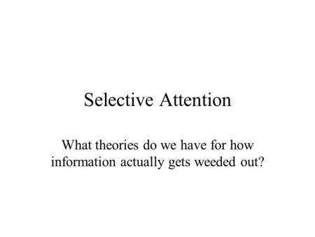 Selective Attention What theories do we have for how information actually gets weeded out?