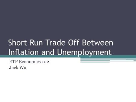 Short Run Trade Off Between Inflation and Unemployment ETP Economics 102 Jack Wu.