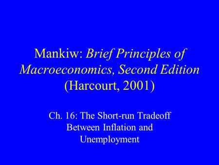 Mankiw: Brief Principles of Macroeconomics, Second Edition (Harcourt, 2001) Ch. 16: The Short-run Tradeoff Between Inflation and Unemployment.