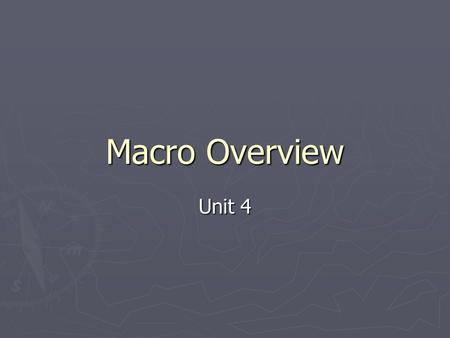 Macro Overview Unit 4. What it is? ► Remember: Macroeconomics is the part of economics that looks at the behavior of the whole economy collectively, rather.