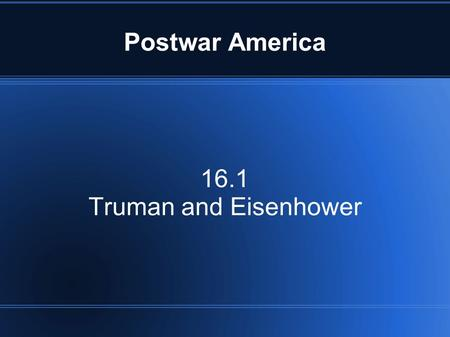 16.1 Truman and Eisenhower Postwar America. Lesson Objectives 1. The students will be able to explain what the GI Bill did for veterans. 2. The students.