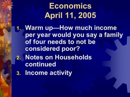 Economics April 11, 2005 1. Warm up—How much income per year would you say a family of four needs to not be considered poor? 2. Notes on Households continued.