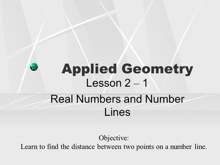 Applied Geometry Lesson 2 – 1 Real Numbers and Number Lines Objective: Learn to find the distance between two points on a number line.