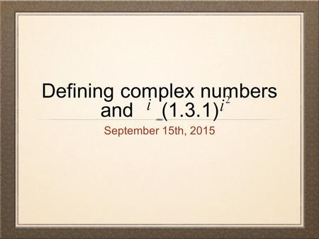 Defining complex numbers and (1.3.1) September 15th, 2015.