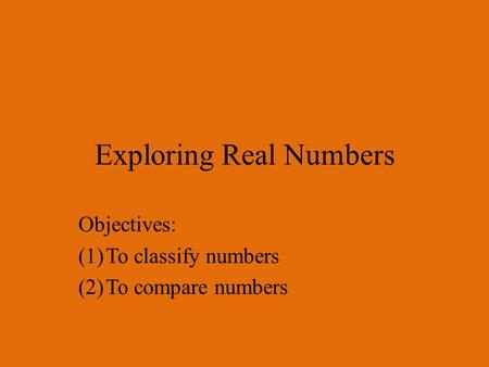 Exploring Real Numbers Objectives: (1)To classify numbers (2)To compare numbers.