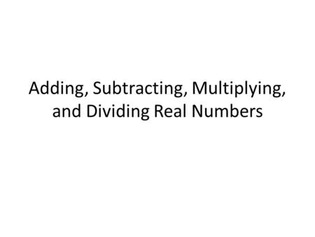 Adding, Subtracting, Multiplying, and Dividing Real Numbers.