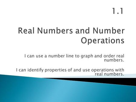 I can use a number line to graph and order real numbers. I can identify properties of and use operations with real numbers.