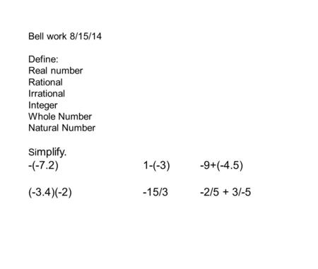 Bell work 8/15/14 Define: Real number Rational Irrational Integer Whole Number Natural Number Si mplify. -(-7.2)1-(-3)-9+(-4.5) (-3.4)(-2)-15/3-2/5 + 3/-5.