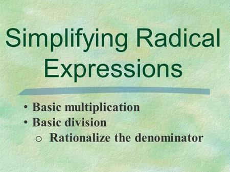 Simplifying Radical Expressions Basic multiplication Basic division o Rationalize the denominator.