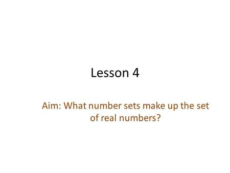Lesson 4 Aim: What number sets make up the set of real numbers?