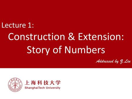 Lecture 1: Construction & Extension: Story of Numbers Addressed by Z.Liu.