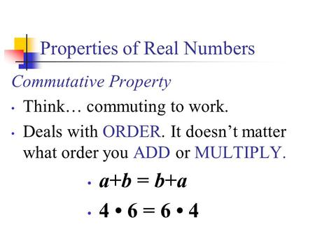 Properties of Real Numbers Commutative Property Think… commuting to work. Deals with ORDER. It doesn't matter what order you ADD or MULTIPLY. a+b = b+a.