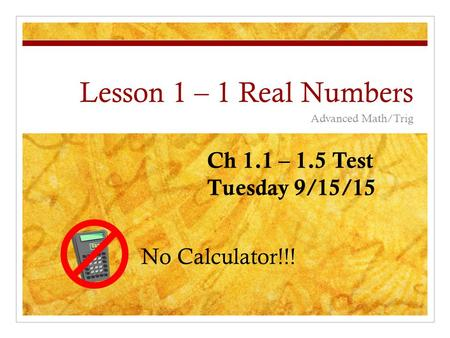 Lesson 1 – 1 Real Numbers Advanced Math/Trig No Calculator!!! Ch 1.1 – 1.5 Test Tuesday 9/15/15.