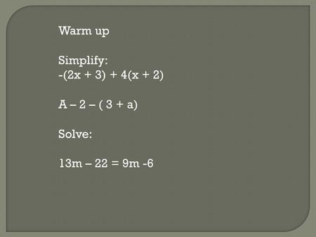 Warm up Simplify: -(2x + 3) + 4(x + 2) A – 2 – ( 3 + a) Solve: 13m – 22 = 9m -6.