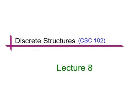 (CSC 102) Lecture 8 Discrete Structures. Previous Lectures Summary Predicates Set Notation Universal and Existential Statement Translating between formal.