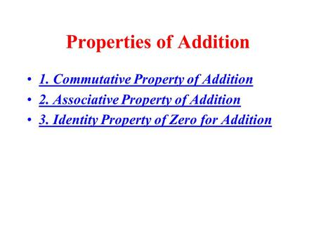 Properties of Addition 1. Commutative Property of Addition 2. Associative Property of Addition 3. Identity Property of Zero for Addition.