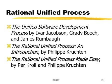 CS4272-1 Rational Unified Process zThe Unified Software Development Process by Ivar Jacobson, Grady Booch, and James Rumbaugh zThe Rational Unified Process: